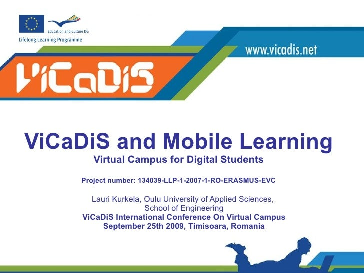 ViCaDiS and Mobile Learning Virtual Campus for Digital Students P roject number: 134039-LLP-1-2007-1-RO-ERASMUS-EVC Lauri ...