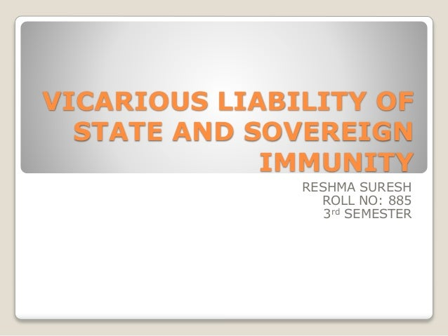 VICARIOUS LIABILITY OF  STATE AND SOVEREIGN  IMMUNITY  RESHMA SURESH  ROLL NO: 885  3rd SEMESTER