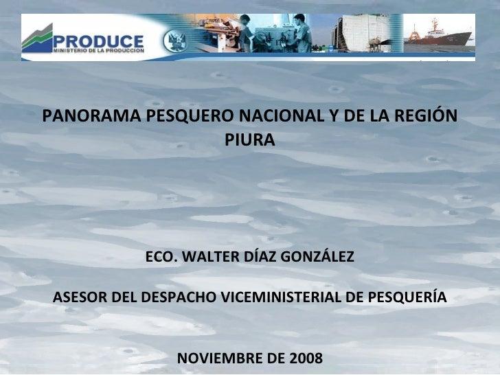 PANORAMA PESQUERO NACIONAL Y DE LA REGIÓN PIURA ECO. WALTER DÍAZ GONZÁLEZ ASESOR DEL DESPACHO VICEMINISTERIAL DE PESQUERÍA...