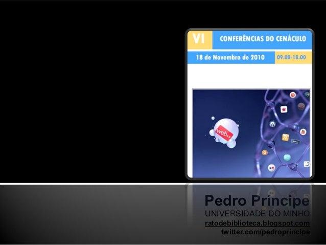 Pedro Príncipe UNIVERSIDADE DO MINHO ratodebiblioteca.blogspot.com twitter.com/pedroprincipe