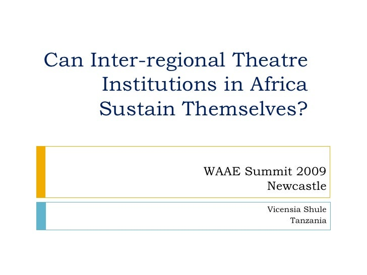 Can Inter-regional Theatre Institutions in Africa Sustain Themselves?<br />WAAE Summit 2009 <br />Newcastle<br />VicensiaS...
