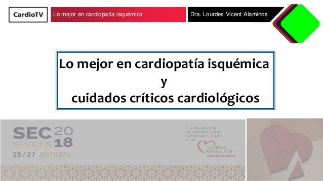 Lo mejor en cardiopatía isquémica Dra. Lourdes Vicent Alaminos Lo mejor en cardiopatía isquémica y cuidados críticos cardi...