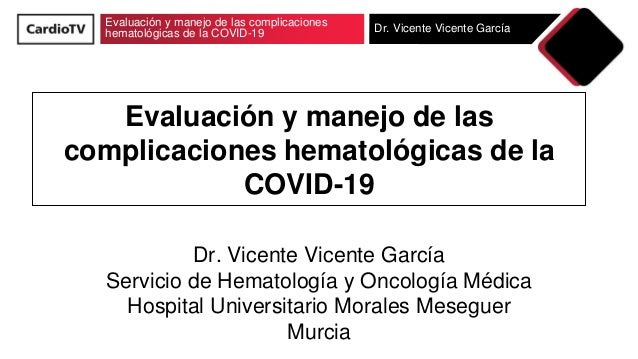 Evaluación y manejo de las complicaciones hematológicas de la COVID-19 Dr. Vicente Vicente García Evaluación y manejo de l...