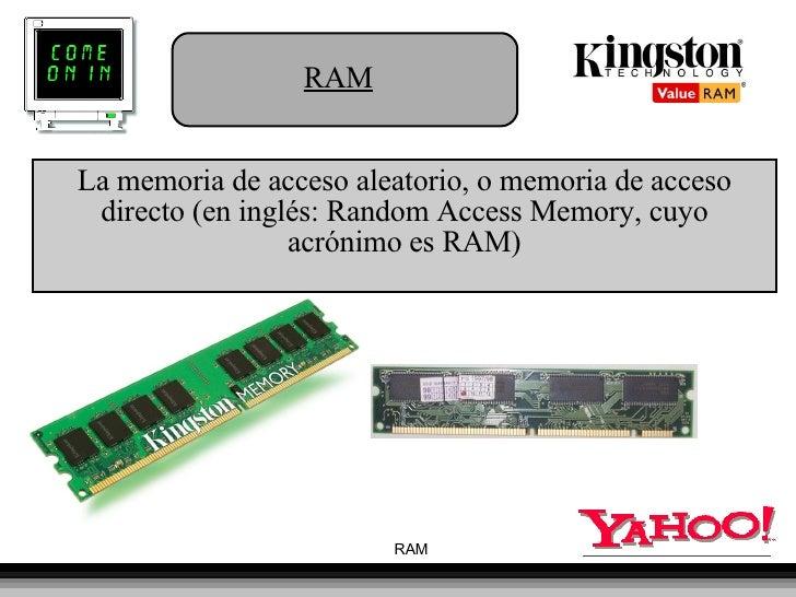 RAM La memoria de acceso aleatorio, o memoria de acceso directo (en inglés: Random Access Memory, cuyo acrónimo es RAM)