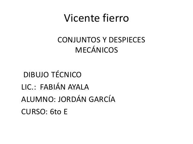 Vicente fierroCONJUNTOS Y DESPIECESMECÁNICOSDIBUJO TÉCNICOLIC.: FABIÁN AYALAALUMNO: JORDÁN GARCÍACURSO: 6to E
