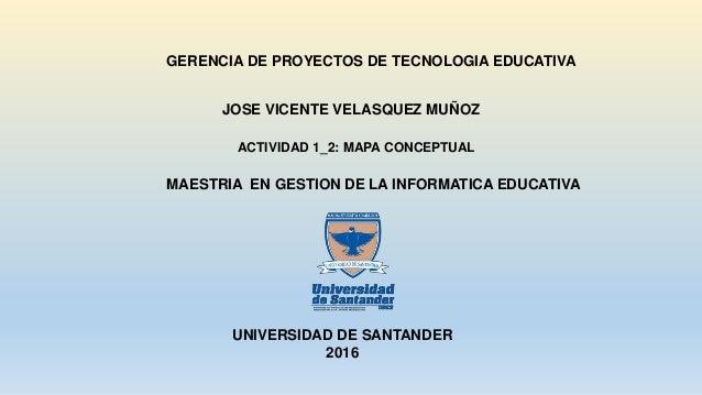 GERENCIA DE PROYECTOS DE TECNOLOGIA EDUCATIVA MAESTRIA EN GESTION DE LA INFORMATICA EDUCATIVA UNIVERSIDAD DE SANTANDER 201...