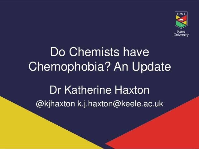 Do Chemists have Chemophobia? An Update Dr Katherine Haxton @kjhaxton k.j.haxton@keele.ac.uk