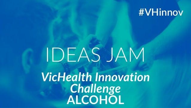 VicHealth Innovation  Challenge  ALCOHOL  #VHinnov  IDEAS JAM