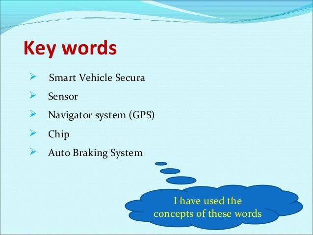 Key words   Smart Vehicle Secura   Sensor  Navigator system (GPS)  Chip  Auto Braking System  I have used the concept...