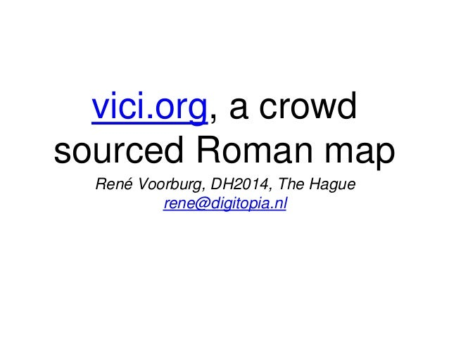 vici.org, a crowd sourced Roman map René Voorburg, DH2014, The Hague rene@digitopia.nl