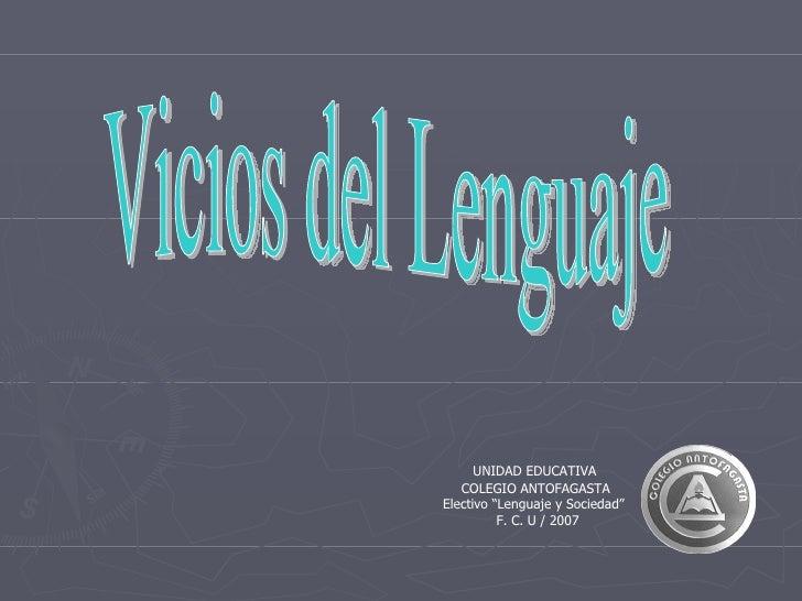 """Vicios del Lenguaje UNIDAD EDUCATIVA  COLEGIO ANTOFAGASTA Electivo """"Lenguaje y Sociedad""""  F. C. U / 2007"""