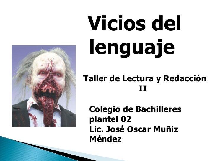 Taller de Lectura y Redacción II   Vicios del lenguaje  Colegio de Bachilleres plantel 02 Lic. José Oscar Muñiz Méndez
