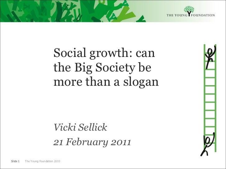 <ul><li>Social growth: can the Big Society be more than a slogan </li></ul><ul><li>Vicki Sellick </li></ul><ul><li>21 Febr...