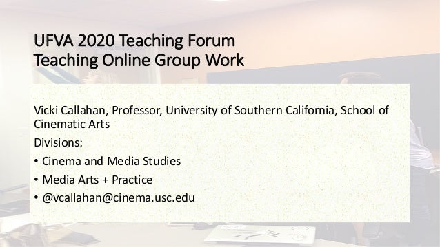 UFVA 2020 Teaching Forum Teaching Online Group Work Vicki Callahan, Professor, University of Southern California, School o...
