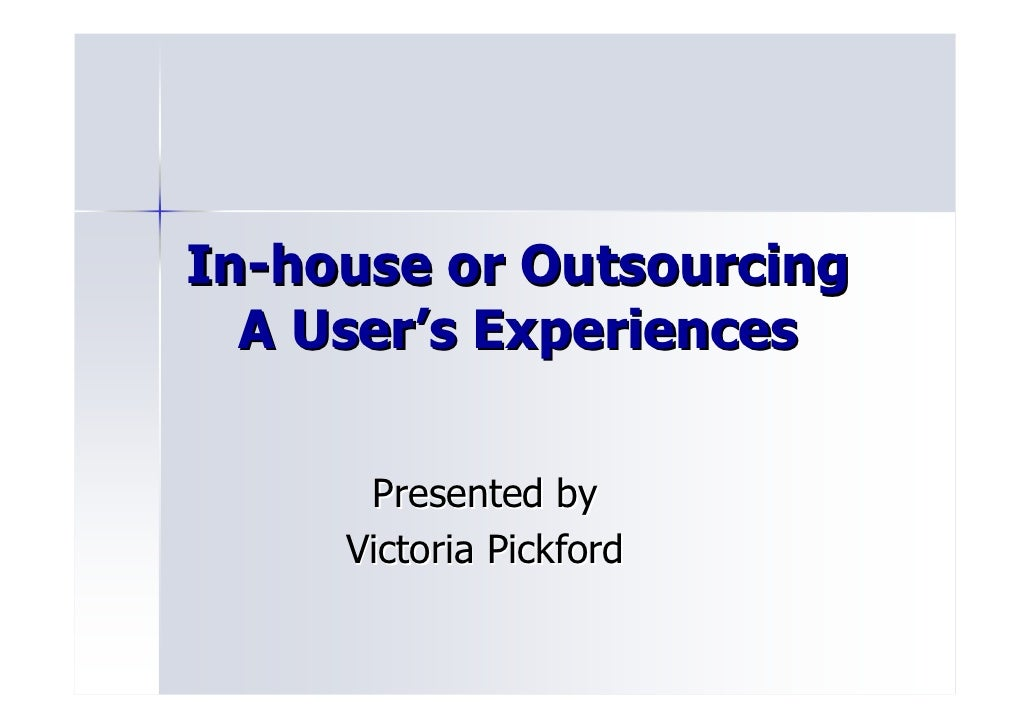In-house or Outsourcing   A User's Experiences        Presented by      Victoria Pickford