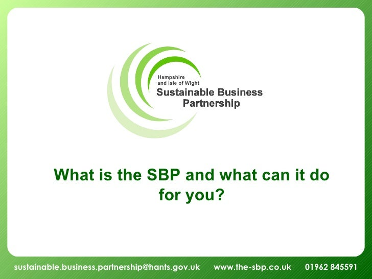 sustainable.business.partnership@hants.gov.uk  www.the-sbp.co.uk  01962 845591 What is the SBP and what can it do for you?