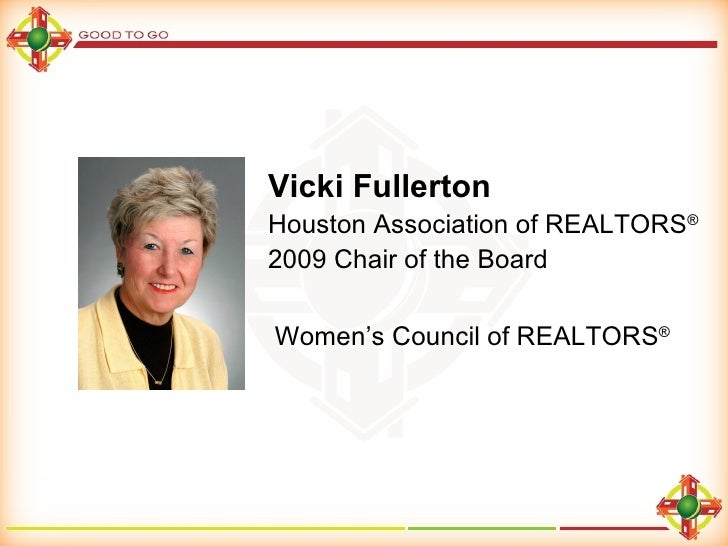 Vicki Fullerton Houston Association of REALTORS ® 2009 Chair of the Board Women's Council of REALTORS ®