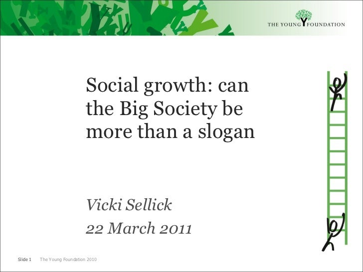 <ul><li>Social growth: can the Big Society be more than a slogan </li></ul><ul><li>Vicki Sellick </li></ul><ul><li>22 Marc...