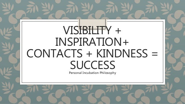 VISIBILITY + INSPIRATION+ CONTACTS + KINDNESS = SUCCESSPersonal Incubation Philosophy