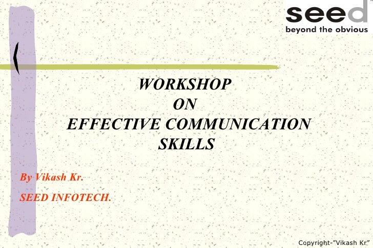 WORKSHOP  ON   EFFECTIVE COMMUNICATION SKILLS By Vikash Kr. SEED INFOTECH.