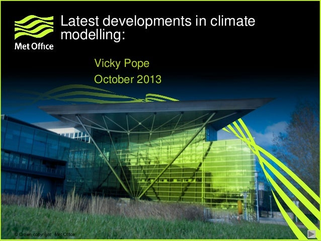 Latest developments in climate modelling: Vicky Pope October 2013  © Crown copyright Met Office