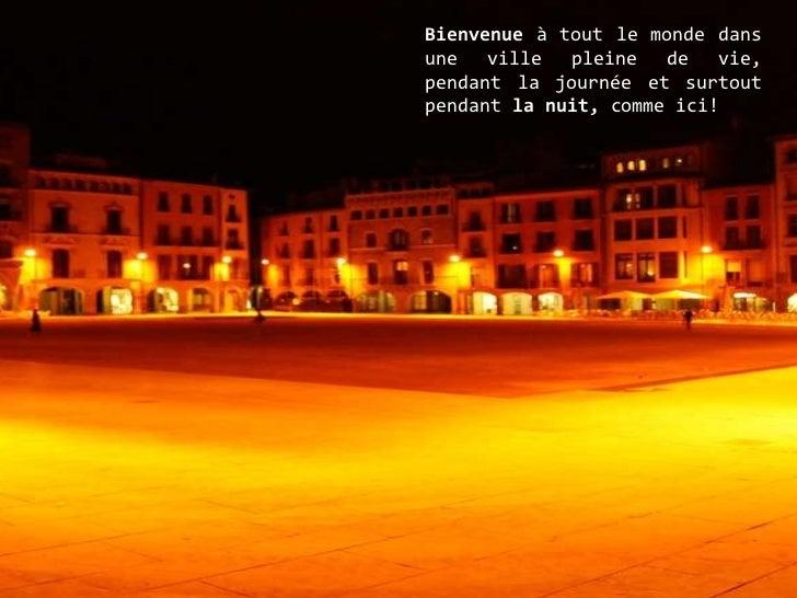 Bienvenue  à tout le monde dans une ville pleine de vie, pendant la journée et surtout pendant  la nuit,  comme ici!