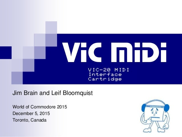 Jim Brain and Leif Bloomquist World of Commodore 2015 December 5, 2015 Toronto, Canada VIC MIDI
