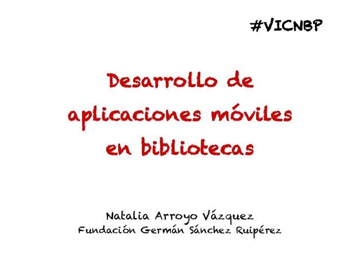 #VICNBP    Desarrollo deaplicaciones móviles    en bibliotecas    Natalia Arroyo VázquezFundación Germán Sánchez Ruipérez