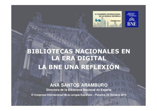 BIBLIOTECAS NACIONALES EN LA ERA DIGITAL LA BNE UNA REFLEXIÓN ANA SANTOS ARAMBURO Directora de la Biblioteca Nacional de E...