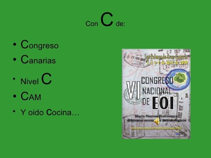 Con  C  de: <ul><li>C ongreso </li></ul><ul><li>C anarias </li></ul><ul><li>Nivel  C </li></ul><ul><li>C AM </li></ul><ul>...