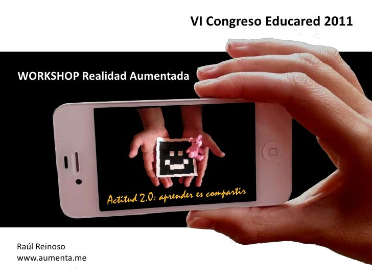VI Congreso Educared 2011<br />WORKSHOP Realidad Aumentada<br />Actitud 2.0: aprender es compartir<br />Raúl Reinoso<br />...