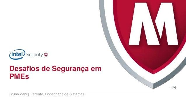 Bruno Zani   Gerente, Engenharia de Sistemas Desafios de Segurança em PMEs