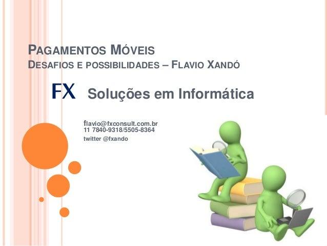 PAGAMENTOS MÓVEIS DESAFIOS E POSSIBILIDADES – FLAVIO XANDÓ FX Soluções em Informática flavio@fxconsult.com.br 11 7840-9318...