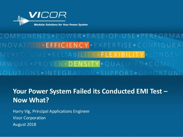 1 Your Power System Failed its Conducted EMI Test – Now What? Harry Vig, Principal Applications Engineer Vicor Corporation...