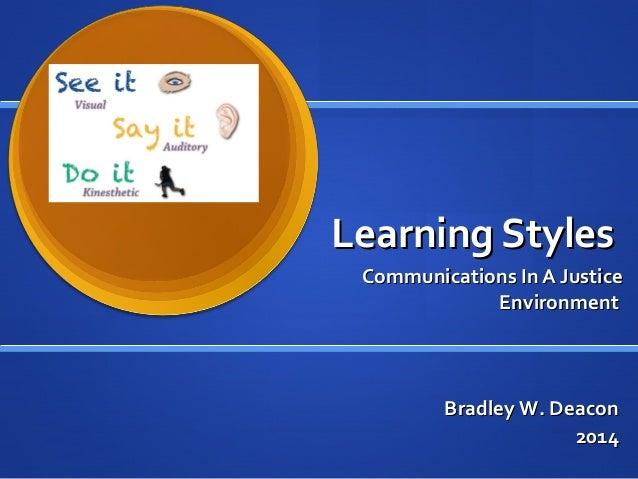 Learning StylesLearning Styles Communications In A JusticeCommunications In A Justice EnvironmentEnvironment Bradley W. De...