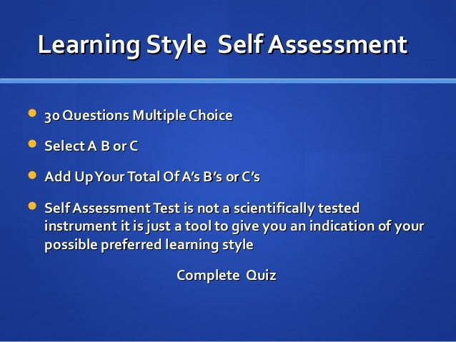 learning style self analysis What's my learning style is a training assessment for management development that helps trainers and individuals maximize learning results through developing an understanding of behavioral style the instrument identifies adult learning preferences and helps individuals apply this knowledge to build on strengths, minimize weaknesses and become more flexible at using different learning styles.