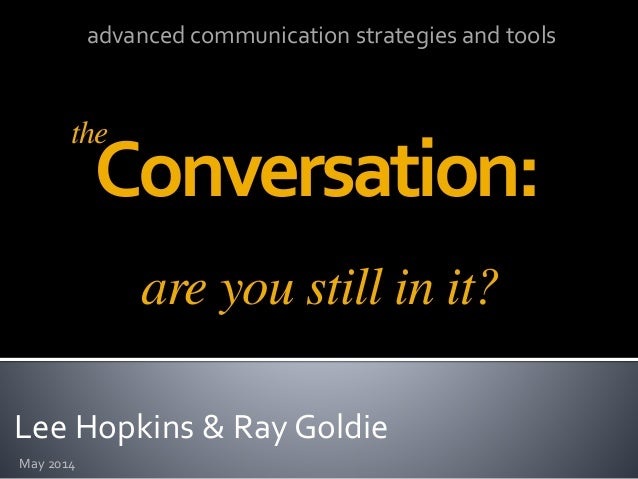 Lee Hopkins & Ray Goldie Conversation: May 2014 advanced communication strategies and tools are you still in it? the