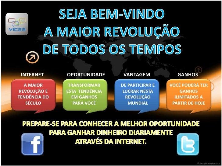 SEJA BEM-VINDO<br />A MAIOR REVOLUÇÃO<br />DE TODOS OS TEMPOS<br />INTERNET<br />OPORTUNIDADE<br />VANTAGEM<br />GANHOS<br...