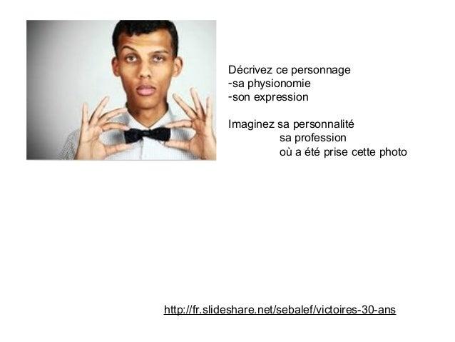 http://fr.slideshare.net/sebalef/victoires-30-ans Décrivez ce personnage -sa physionomie -son expression Imaginez sa perso...