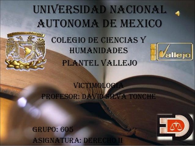 UNIVERSIDAD NACIONAL AUTONOMA DE MEXICO COLEgIO DE CIENCIAS y hUMANIDADES PLANTEL VALLEJO VICTIMOLOgIA PROFESOR: DAVID SIL...
