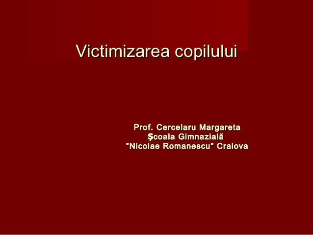 """Victimizarea copilului  Prof. Cercelaru Margareta Școala G imnazială """" Nicolae Romanescu """" Craiova"""