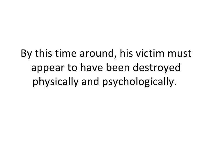 By this time around, his victim must appear to have been destroyed physically and psychologically.