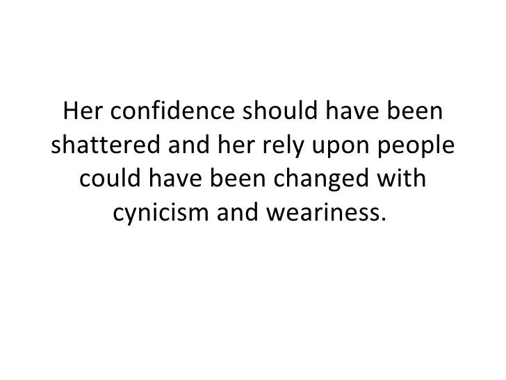 Her confidence should have been shattered and her rely upon people could have been changed with cynicism and weariness.