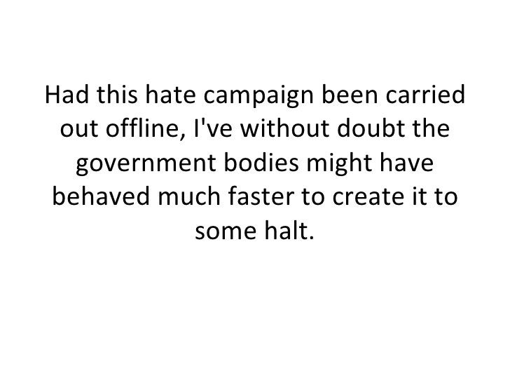 Had this hate campaign been carried out offline, I've without doubt the government bodies might have behaved much faster t...