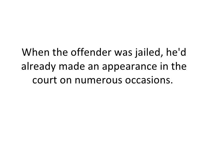 When the offender was jailed, he'd already made an appearance in the court on numerous occasions.