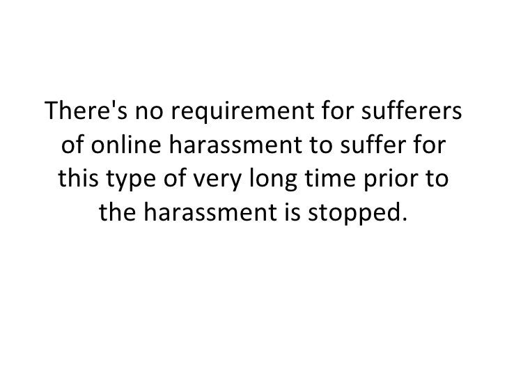 There's no requirement for sufferers of online harassment to suffer for this type of very long time prior to the harassmen...