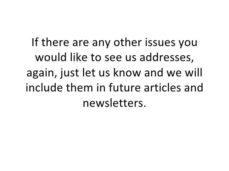 If there are any other issues you would like to see us addresses, again, just let us know and we will include them in futu...