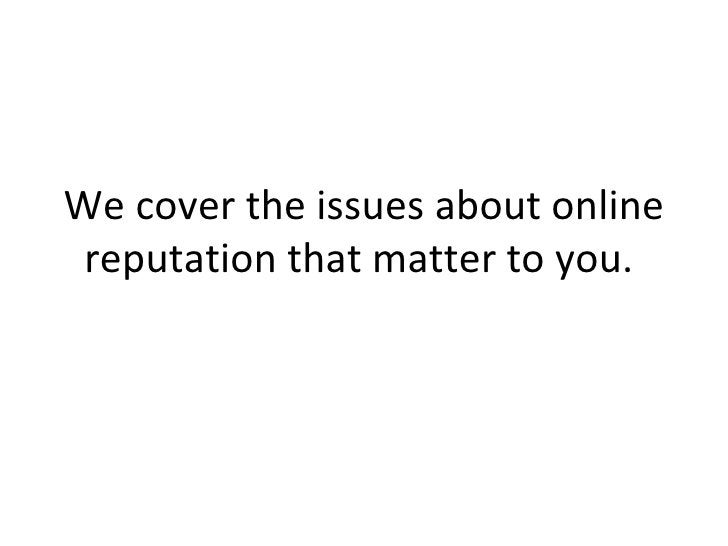 We cover the issues about online reputation that matter to you.