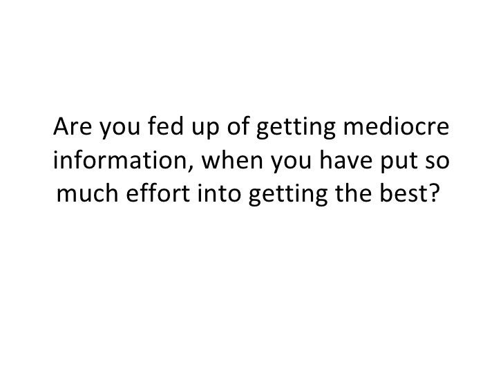 Are you fed up of getting mediocre information, when you have put so much effort into getting the best?