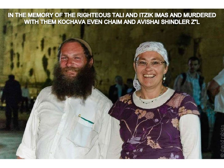 """IN THE MEMORY OF THE RIGHTEOUS TALI AND ITZIK IMAS AND MURDERED WITH THEM KOCHAVA EVEN CHAIM AND AVISHAI SHINDLER Z""""L<br />"""
